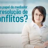 Qual o papel do mediador na resolução dos conflitos?