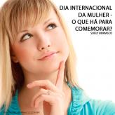 Dia Internacional da Mulher – O que há para comemorar?