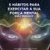 5 hábitos para exercitar a sua força mental